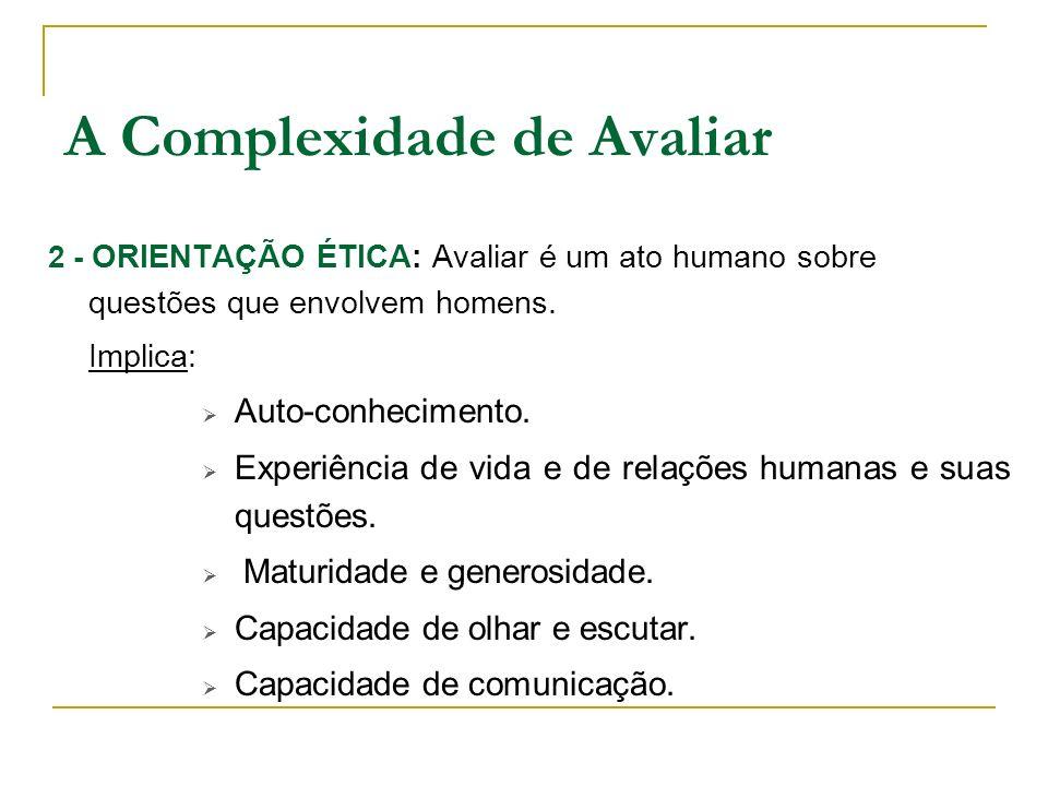 2 - ORIENTAÇÃO ÉTICA: Avaliar é um ato humano sobre questões que envolvem homens. Implica: Auto-conhecimento. Experiência de vida e de relações humana
