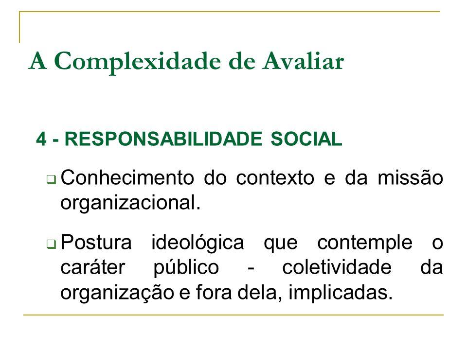 4 - RESPONSABILIDADE SOCIAL Conhecimento do contexto e da missão organizacional. Postura ideológica que contemple o caráter público - coletividade da