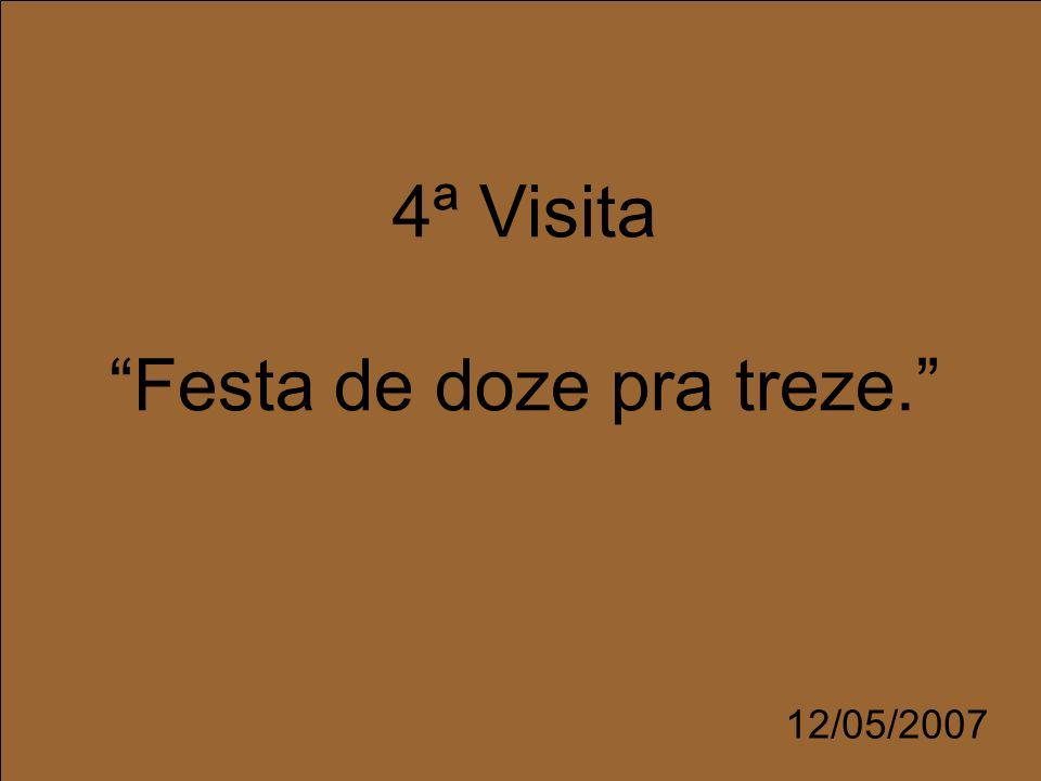 4ª Visita Festa de doze pra treze. 12/05/2007