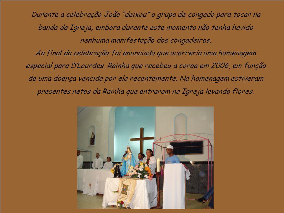 Durante a celebração João deixou o grupo de congado para tocar na banda da Igreja, embora durante este momento não tenha havido nenhuma manifestação dos congadeiros.