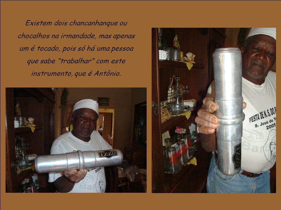 Existem dois chancanhanque ou chocalhos na irmandade, mas apenas um é tocado, pois só há uma pessoa que sabe trabalhar com este instrumento, que é Antônio.