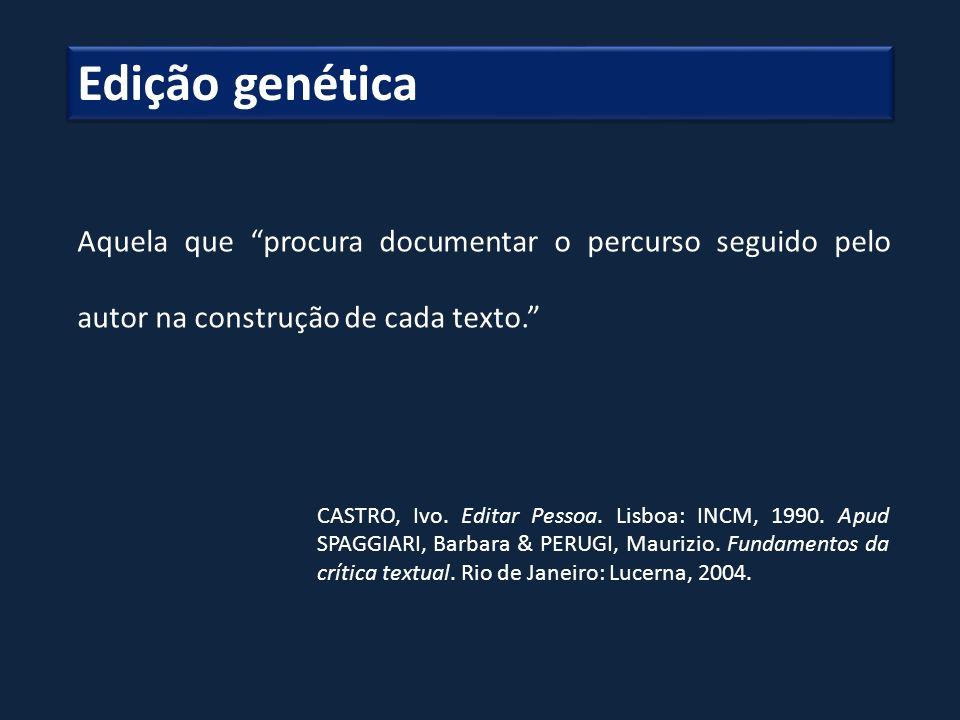 Aquela que procura documentar o percurso seguido pelo autor na construção de cada texto. CASTRO, Ivo. Editar Pessoa. Lisboa: INCM, 1990. Apud SPAGGIAR