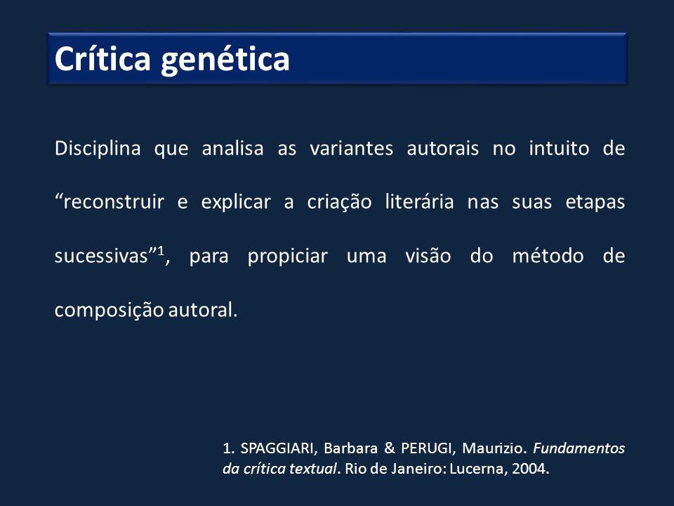 Crítica genética Disciplina que analisa as variantes autorais no intuito de reconstruir e explicar a criação literária nas suas etapas sucessivas 1, p