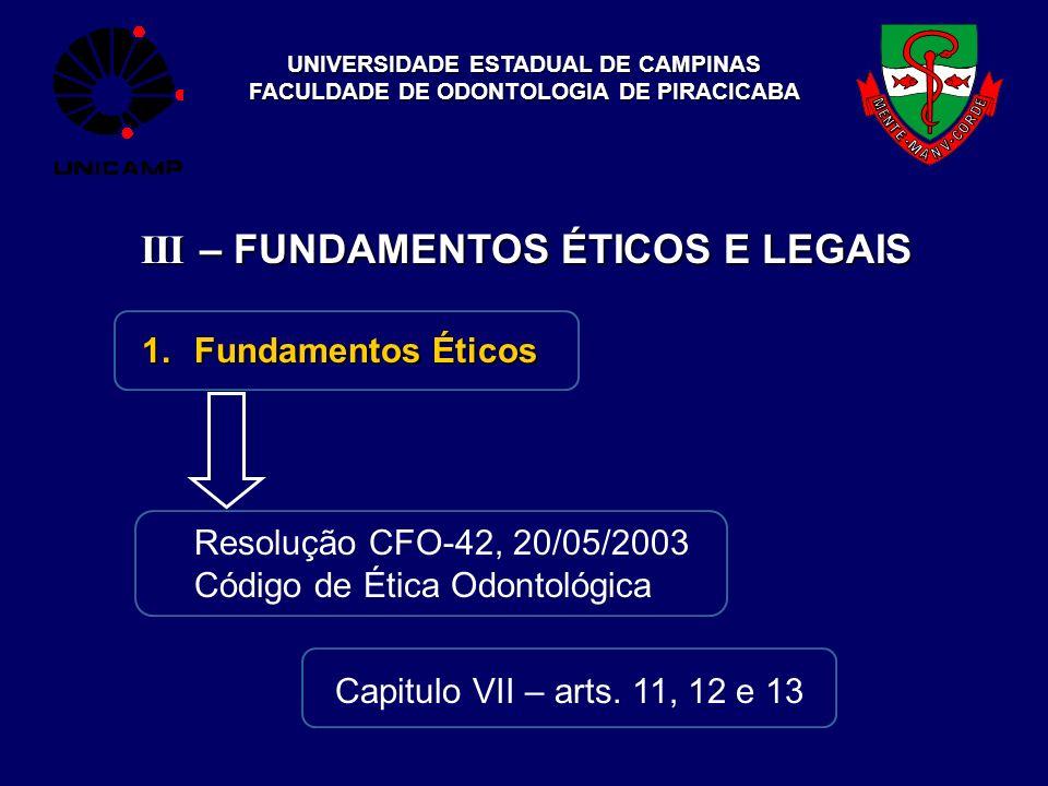 UNIVERSIDADE ESTADUAL DE CAMPINAS FACULDADE DE ODONTOLOGIA DE PIRACICABA III – FUNDAMENTOS ÉTICOS E LEGAIS 1.Fundamentos Éticos Resolução CFO-42, 20/0