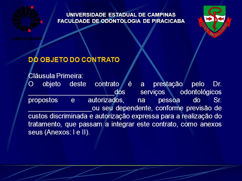 UNIVERSIDADE ESTADUAL DE CAMPINAS FACULDADE DE ODONTOLOGIA DE PIRACICABA DO OBJETO DO CONTRATO Cláusula Primeira: O objeto deste contrato é a prestaçã