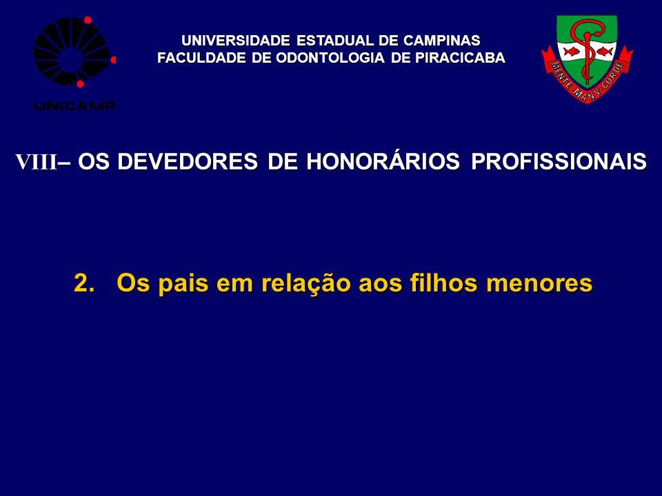 UNIVERSIDADE ESTADUAL DE CAMPINAS FACULDADE DE ODONTOLOGIA DE PIRACICABA 2. Os pais em relação aos filhos menores VIII – OS DEVEDORES DE HONORÁRIOS PR