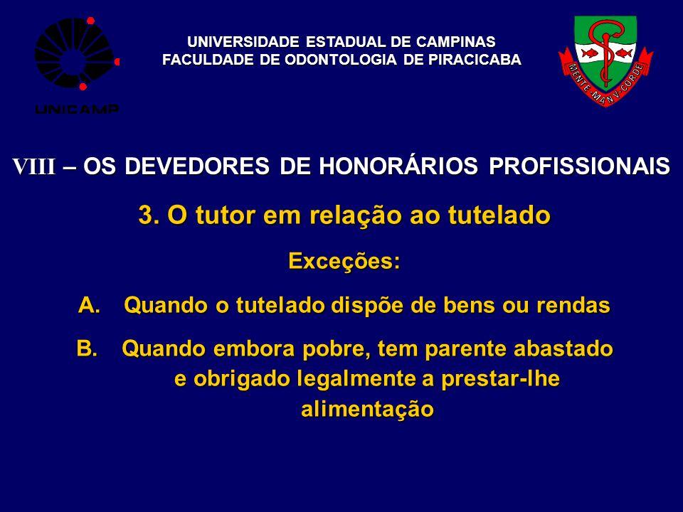 UNIVERSIDADE ESTADUAL DE CAMPINAS FACULDADE DE ODONTOLOGIA DE PIRACICABA VIII – OS DEVEDORES DE HONORÁRIOS PROFISSIONAIS 3. O tutor em relação ao tute