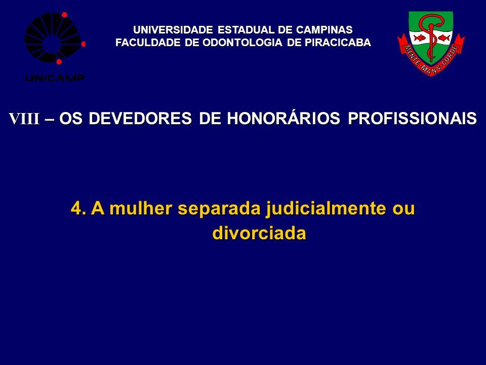 UNIVERSIDADE ESTADUAL DE CAMPINAS FACULDADE DE ODONTOLOGIA DE PIRACICABA VIII – OS DEVEDORES DE HONORÁRIOS PROFISSIONAIS 4. A mulher separada judicial
