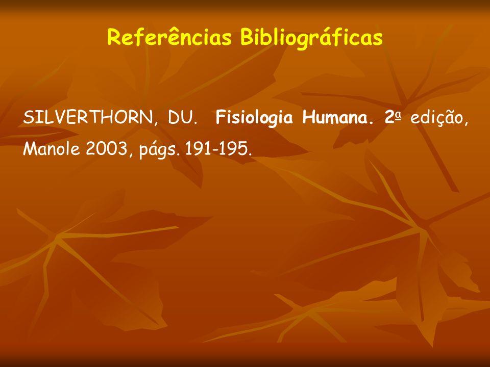 Referências Bibliográficas SILVERTHORN, DU. Fisiologia Humana. 2 a edição, Manole 2003, págs. 191-195.