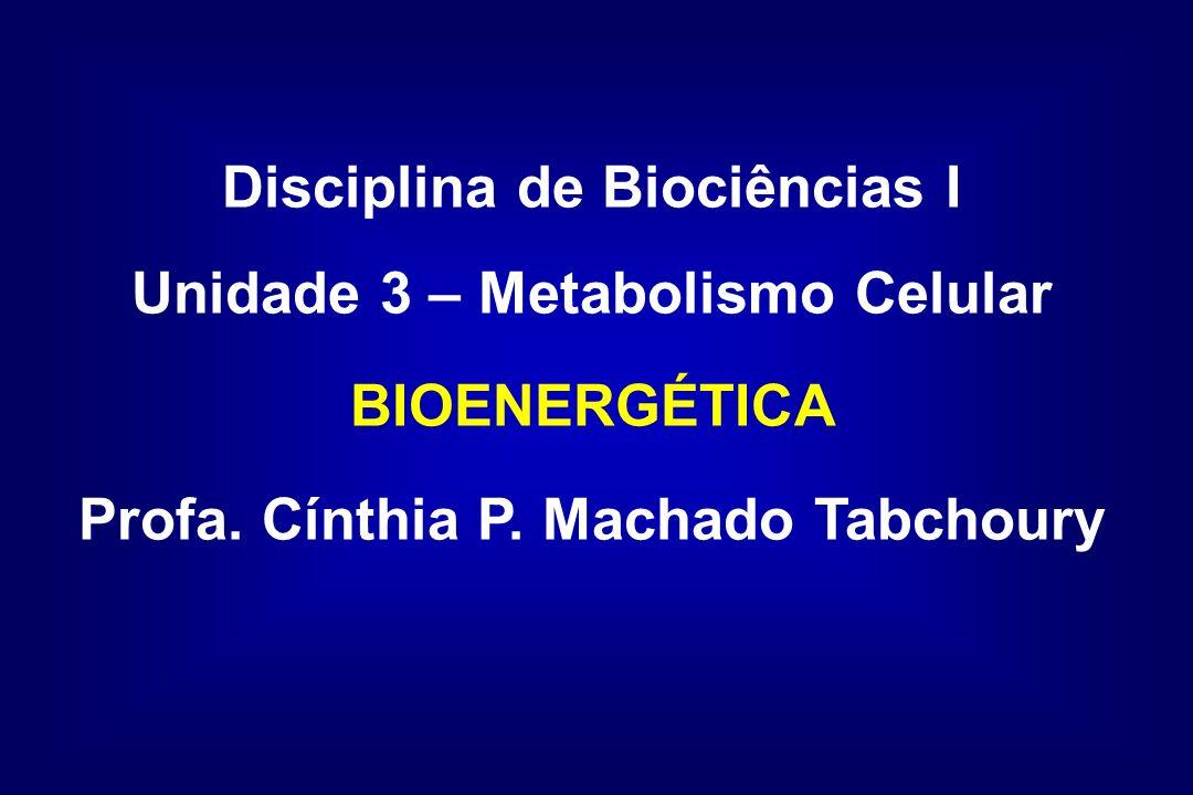 Disciplina de Biociências I Unidade 3 – Metabolismo Celular BIOENERGÉTICA Profa. Cínthia P. Machado Tabchoury