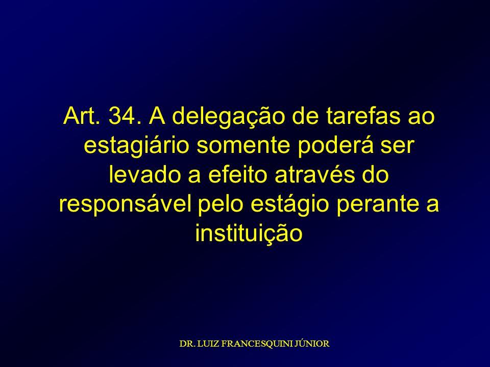 Art. 34. A delegação de tarefas ao estagiário somente poderá ser levado a efeito através do responsável pelo estágio perante a instituição DR. LUIZ FR