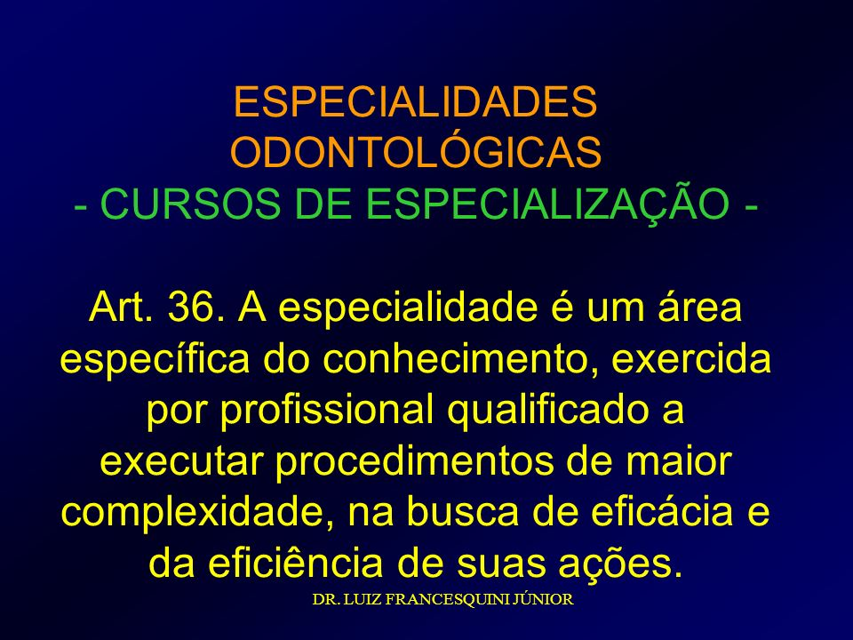 ESPECIALIDADES ODONTOLÓGICAS - CURSOS DE ESPECIALIZAÇÃO - Art. 36. A especialidade é um área específica do conhecimento, exercida por profissional qua