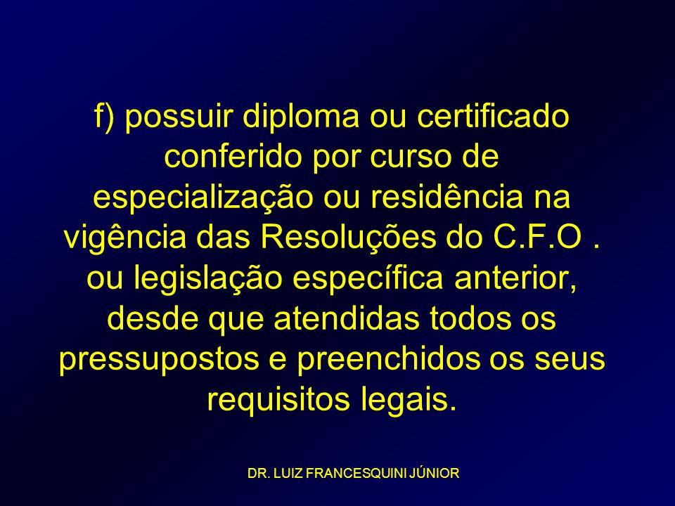 f) possuir diploma ou certificado conferido por curso de especialização ou residência na vigência das Resoluções do C.F.O. ou legislação específica an