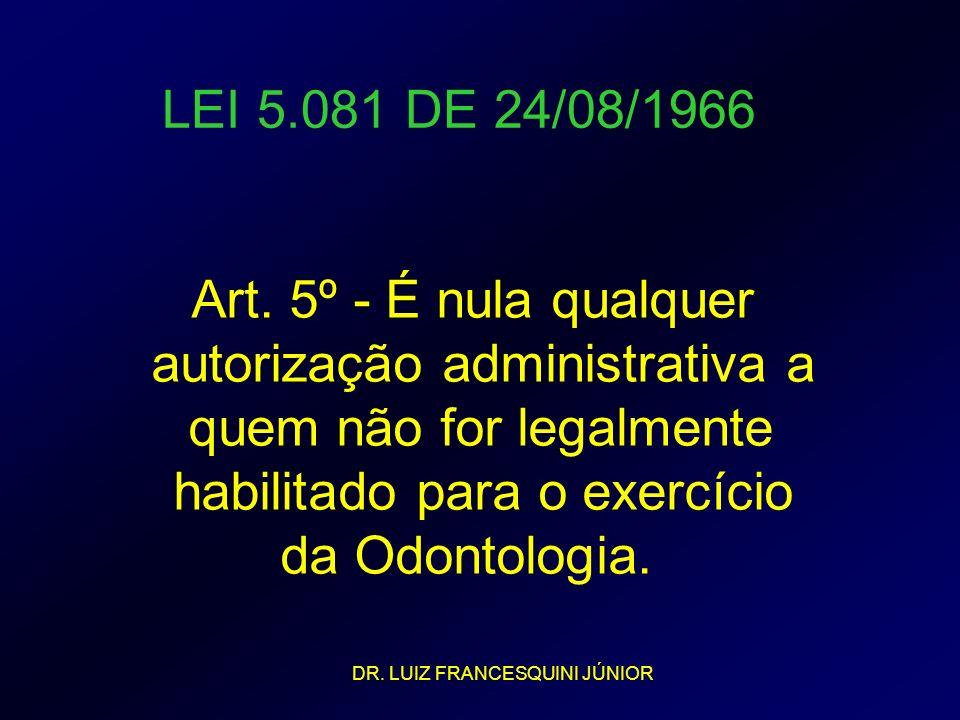 LEI 5.081 DE 24/08/1966 Art. 5º - É nula qualquer autorização administrativa a quem não for legalmente habilitado para o exercício da Odontologia. DR.