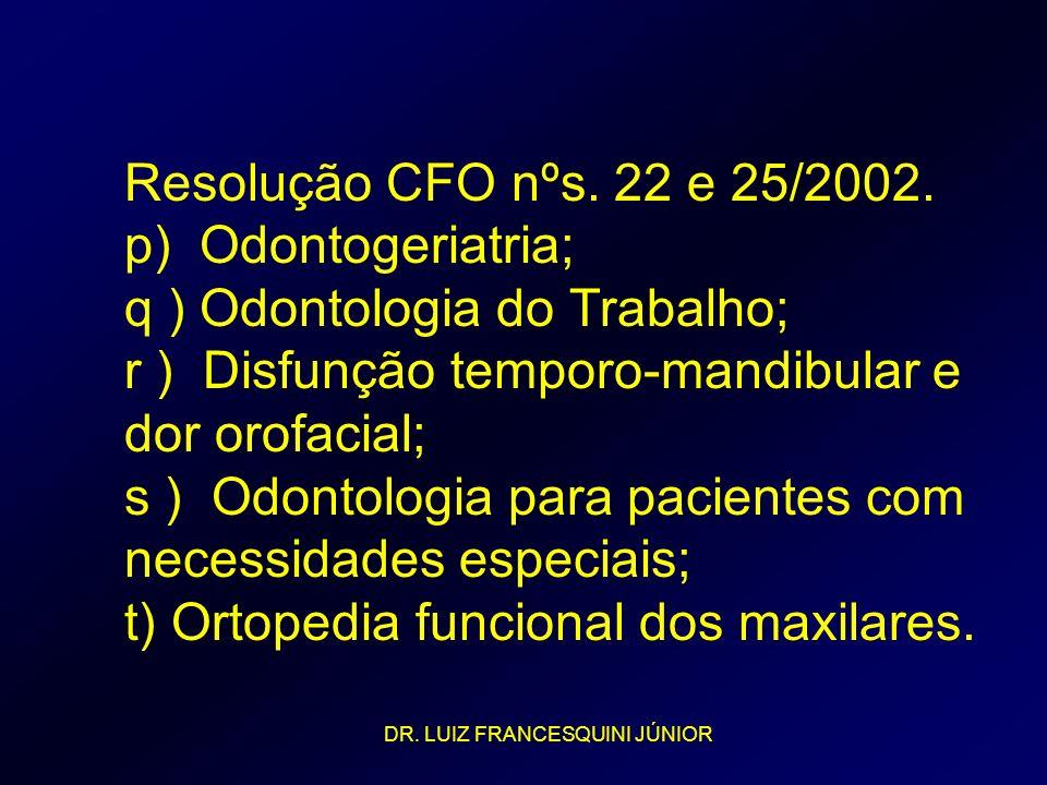 Resolução CFO nºs. 22 e 25/2002. p) Odontogeriatria; q ) Odontologia do Trabalho; r ) Disfunção temporo-mandibular e dor orofacial; s ) Odontologia pa