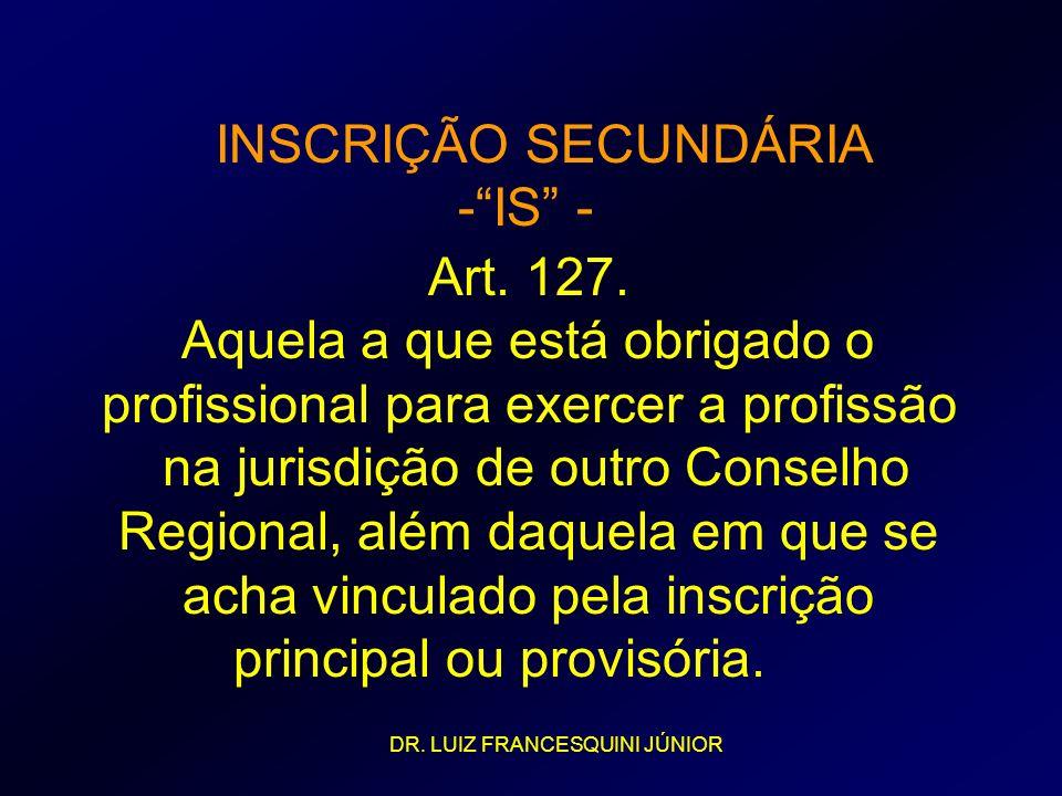 INSCRIÇÃO SECUNDÁRIA -IS - Art. 127. Aquela a que está obrigado o profissional para exercer a profissão na jurisdição de outro Conselho Regional, além