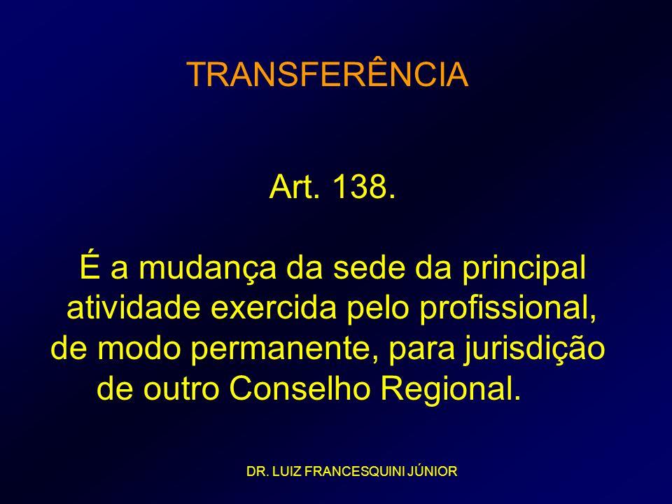 TRANSFERÊNCIA Art. 138. É a mudança da sede da principal atividade exercida pelo profissional, de modo permanente, para jurisdição de outro Conselho R