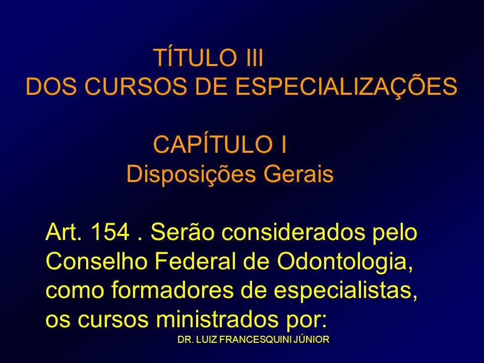 TÍTULO III DOS CURSOS DE ESPECIALIZAÇÕES CAPÍTULO I Disposições Gerais Art. 154. Serão considerados pelo Conselho Federal de Odontologia, como formado