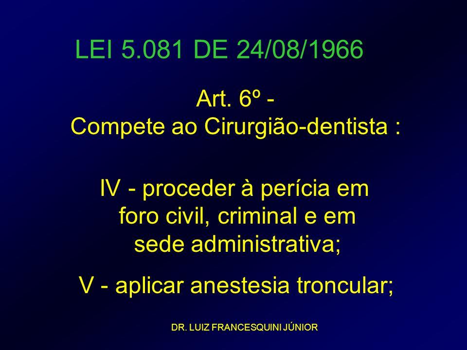 LEI 5.081 DE 24/08/1966 Art. 6º - Compete ao Cirurgião-dentista : IV - proceder à perícia em foro civil, criminal e em sede administrativa; V - aplica