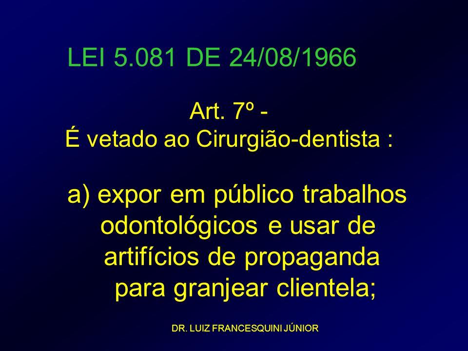 LEI 5.081 DE 24/08/1966 Art. 7º - É vetado ao Cirurgião-dentista : a) expor em público trabalhos odontológicos e usar de artifícios de propaganda para