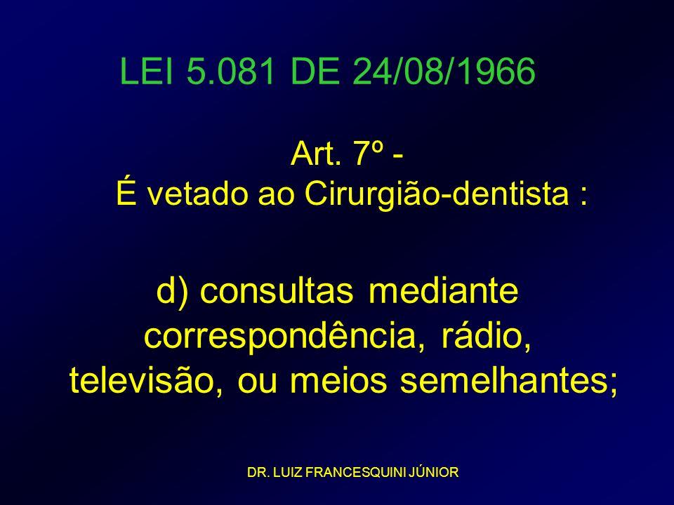 LEI 5.081 DE 24/08/1966 Art. 7º - É vetado ao Cirurgião-dentista : d) consultas mediante correspondência, rádio, televisão, ou meios semelhantes; DR.