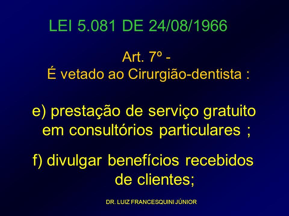 LEI 5.081 DE 24/08/1966 Art. 7º - É vetado ao Cirurgião-dentista : e) prestação de serviço gratuito em consultórios particulares ; f) divulgar benefíc