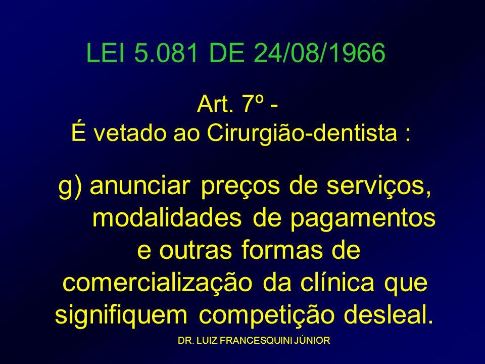 LEI 5.081 DE 24/08/1966 Art. 7º - É vetado ao Cirurgião-dentista : g) anunciar preços de serviços, modalidades de pagamentos e outras formas de comerc