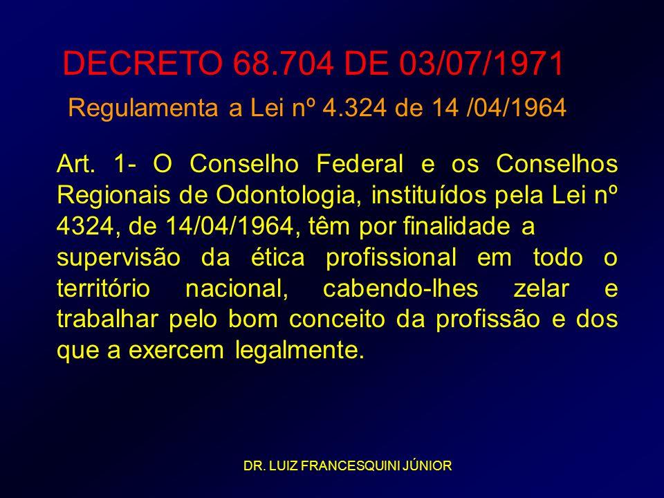 DECRETO 68.704 DE 03/07/1971 Art. 1- O Conselho Federal e os Conselhos Regionais de Odontologia, instituídos pela Lei nº 4324, de 14/04/1964, têm por