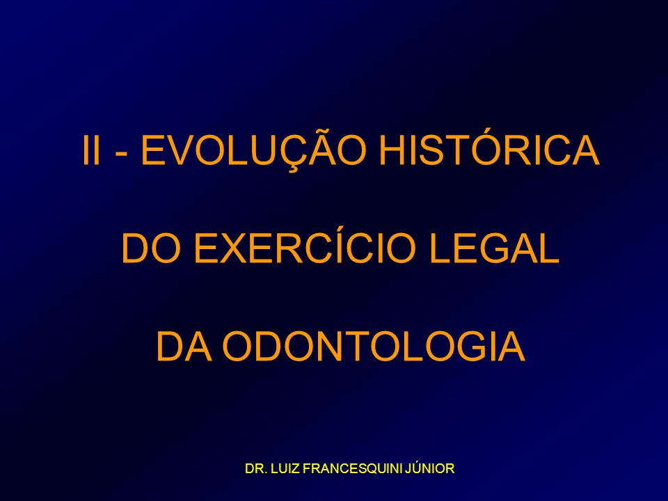 II - EVOLUÇÃO HISTÓRICA DO EXERCÍCIO LEGAL DA ODONTOLOGIA DR. LUIZ FRANCESQUINI JÚNIOR