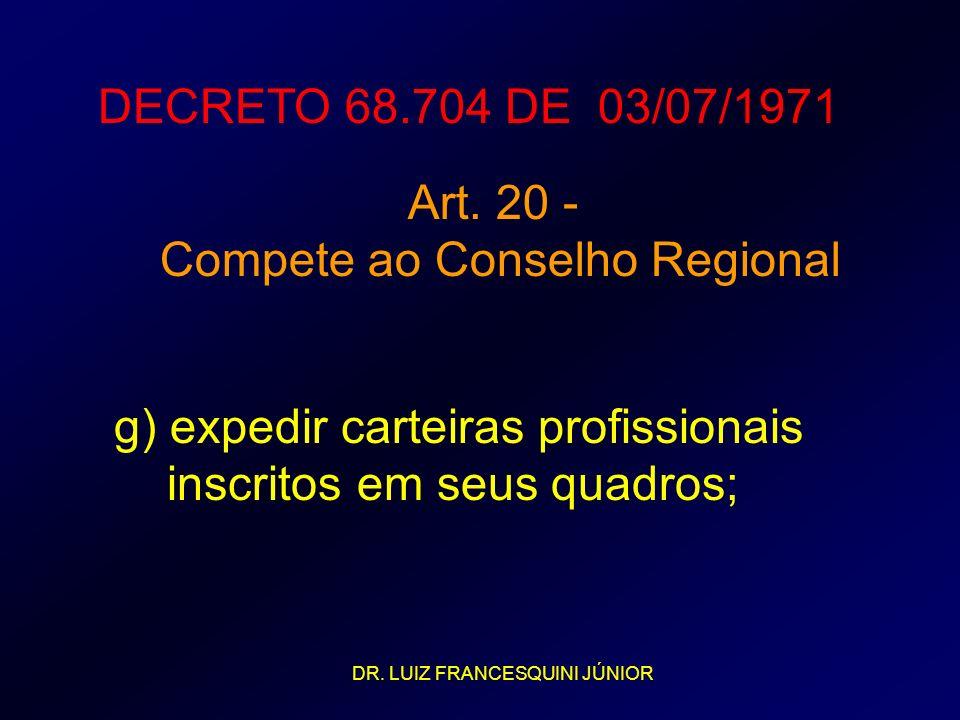DECRETO 68.704 DE 03/07/1971 Art. 20 - Compete ao Conselho Regional g) expedir carteiras profissionais inscritos em seus quadros; DR. LUIZ FRANCESQUIN