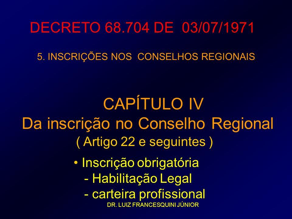 DECRETO 68.704 DE 03/07/1971 5. INSCRIÇÕES NOS CONSELHOS REGIONAIS CAPÍTULO IV Da inscrição no Conselho Regional ( Artigo 22 e seguintes ) Inscrição o