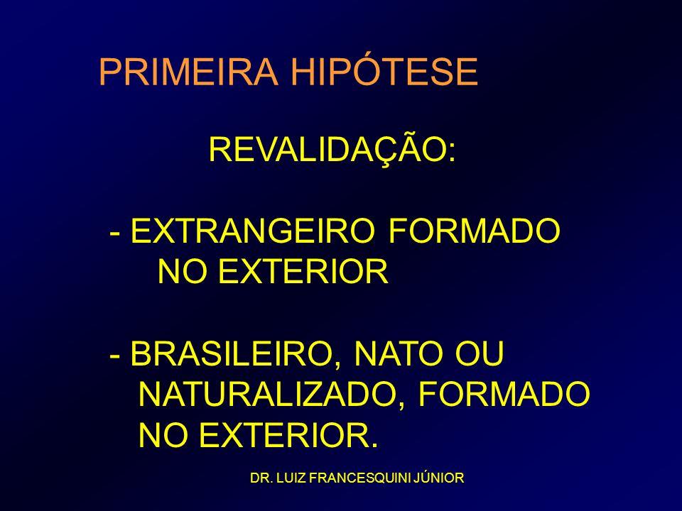PRIMEIRA HIPÓTESE REVALIDAÇÃO: - EXTRANGEIRO FORMADO NO EXTERIOR - BRASILEIRO, NATO OU NATURALIZADO, FORMADO NO EXTERIOR. DR. LUIZ FRANCESQUINI JÚNIOR