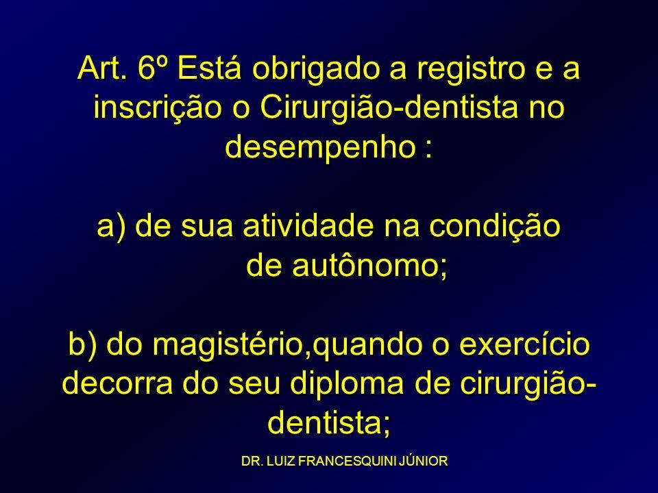 Art. 6º Está obrigado a registro e a inscrição o Cirurgião-dentista no desempenho : a) de sua atividade na condição de autônomo; b) do magistério,quan