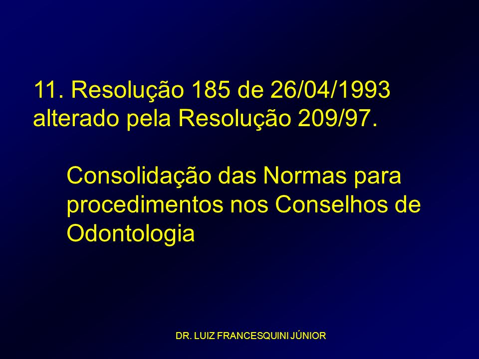 11. Resolução 185 de 26/04/1993 alterado pela Resolução 209/97. Consolidação das Normas para procedimentos nos Conselhos de Odontologia DR. LUIZ FRANC