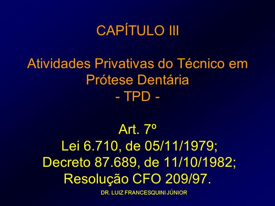 CAPÍTULO III Atividades Privativas do Técnico em Prótese Dentária - TPD - Art. 7º Lei 6.710, de 05/11/1979; Decreto 87.689, de 11/10/1982; Resolução C