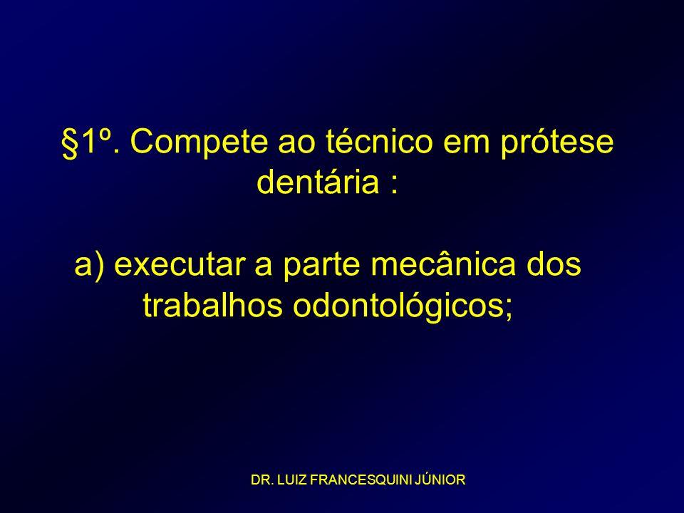 §1º. Compete ao técnico em prótese dentária : a) executar a parte mecânica dos trabalhos odontológicos; DR. LUIZ FRANCESQUINI JÚNIOR