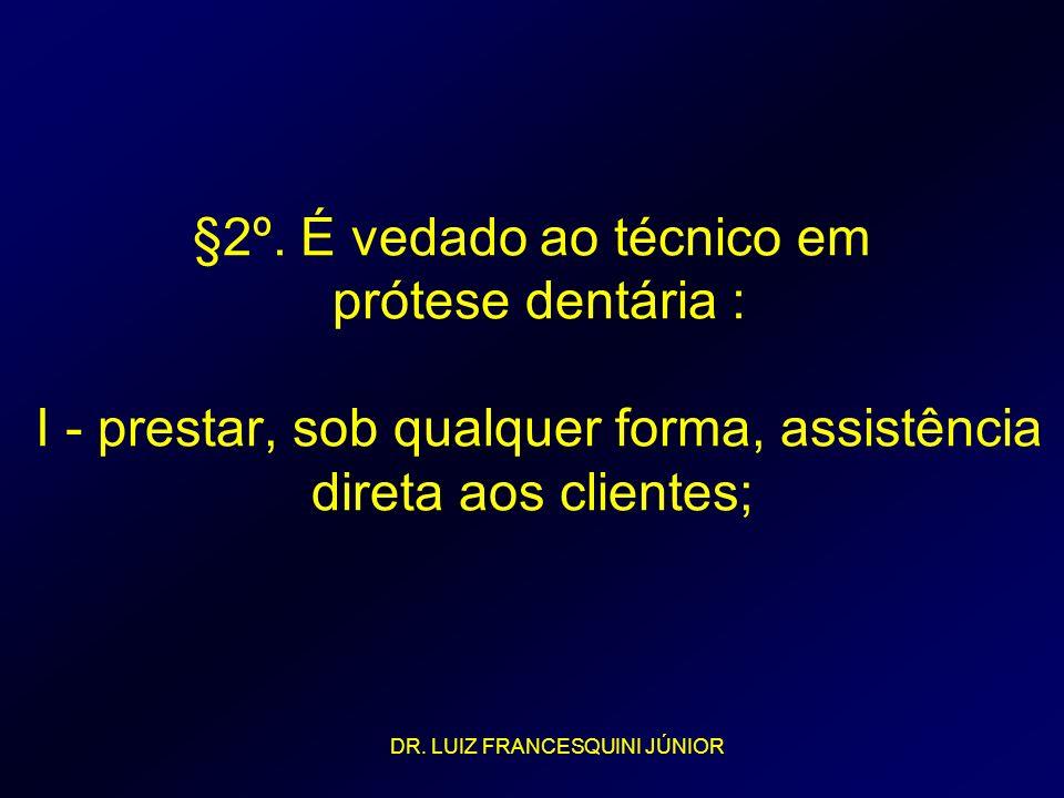 §2º. É vedado ao técnico em prótese dentária : I - prestar, sob qualquer forma, assistência direta aos clientes; DR. LUIZ FRANCESQUINI JÚNIOR