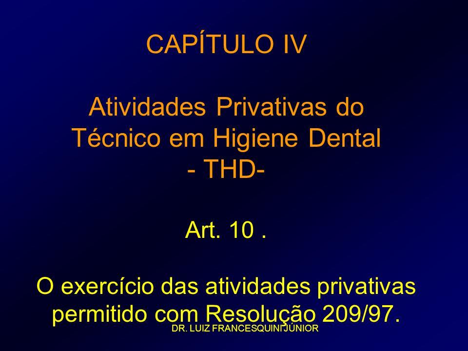 CAPÍTULO IV Atividades Privativas do Técnico em Higiene Dental - THD- Art. 10. O exercício das atividades privativas permitido com Resolução 209/97. D