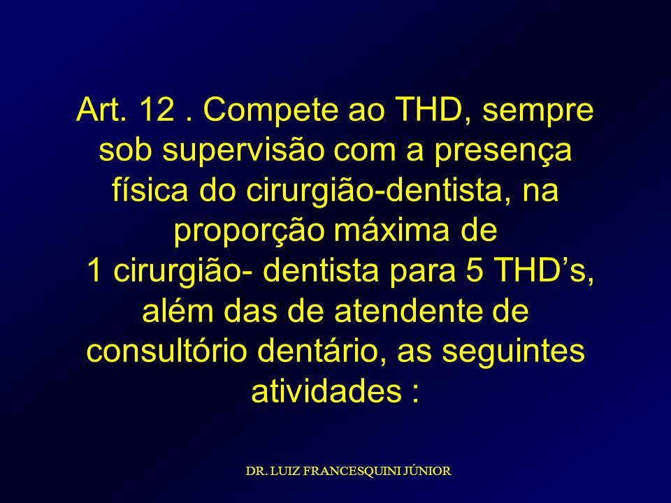 Art. 12. Compete ao THD, sempre sob supervisão com a presença física do cirurgião-dentista, na proporção máxima de 1 cirurgião- dentista para 5 THDs,