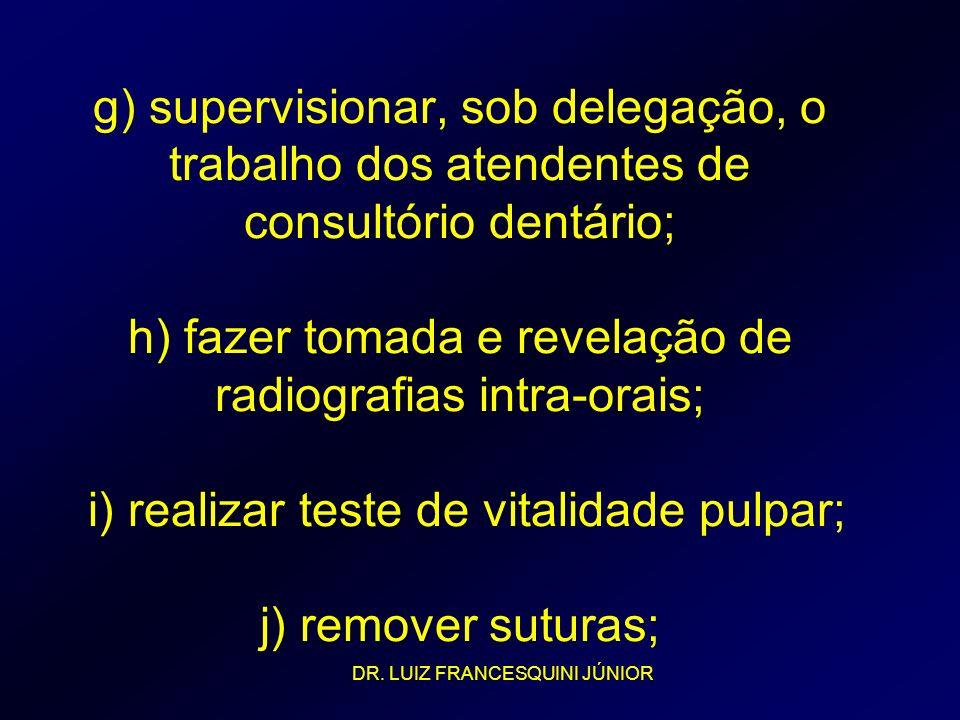 g) supervisionar, sob delegação, o trabalho dos atendentes de consultório dentário; h) fazer tomada e revelação de radiografias intra-orais; i) realiz