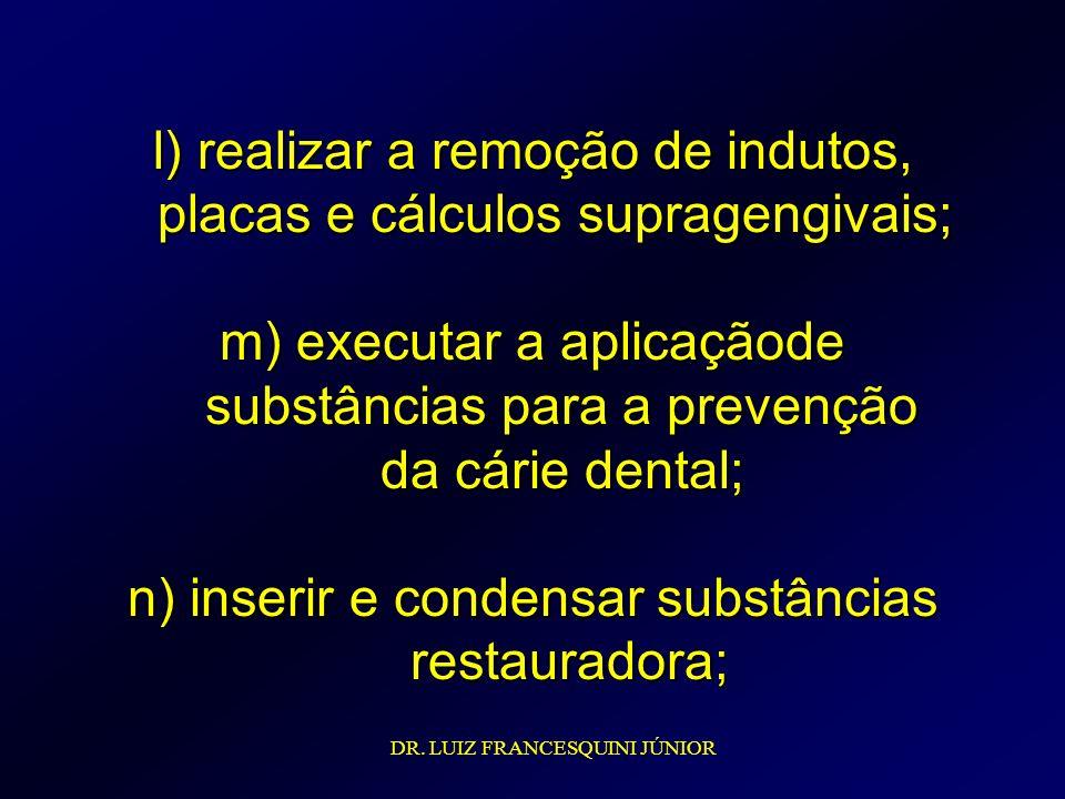 l) realizar a remoção de indutos, placas e cálculos supragengivais; m) executar a aplicaçãode substâncias para a prevenção da cárie dental; n) inserir