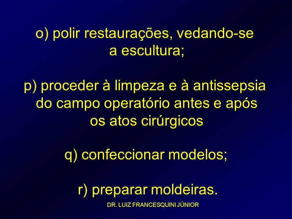 o) polir restaurações, vedando-se a escultura; p) proceder à limpeza e à antissepsia do campo operatório antes e após os atos cirúrgicos q) confeccion
