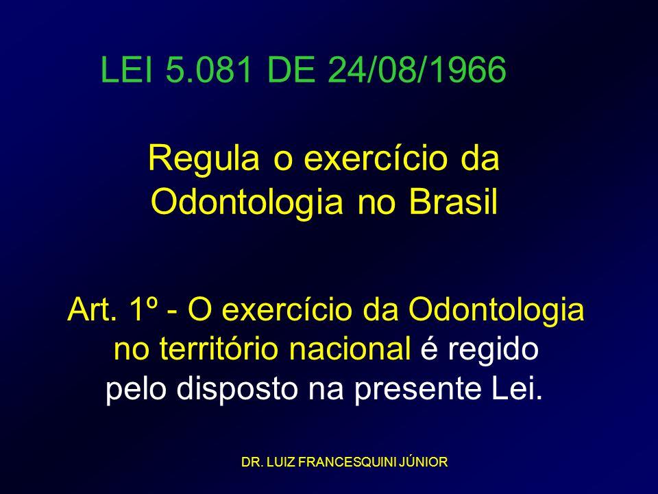 LEI 5.081 DE 24/08/1966 Regula o exercício da Odontologia no Brasil Art. 1º - O exercício da Odontologia no território nacional é regido pelo disposto
