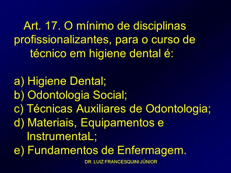 Art. 17. O mínimo de disciplinas profissionalizantes, para o curso de técnico em higiene dental é: a) Higiene Dental; b) Odontologia Social; c) Técnic