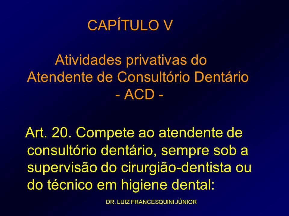 CAPÍTULO V Atividades privativas do Atendente de Consultório Dentário - ACD - Art. 20. Compete ao atendente de consultório dentário, sempre sob a supe