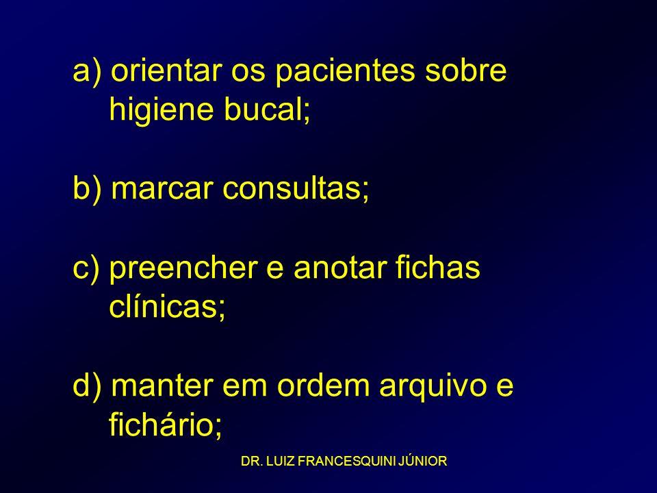 a) orientar os pacientes sobre higiene bucal; b) marcar consultas; c) preencher e anotar fichas clínicas; d) manter em ordem arquivo e fichário; DR. L