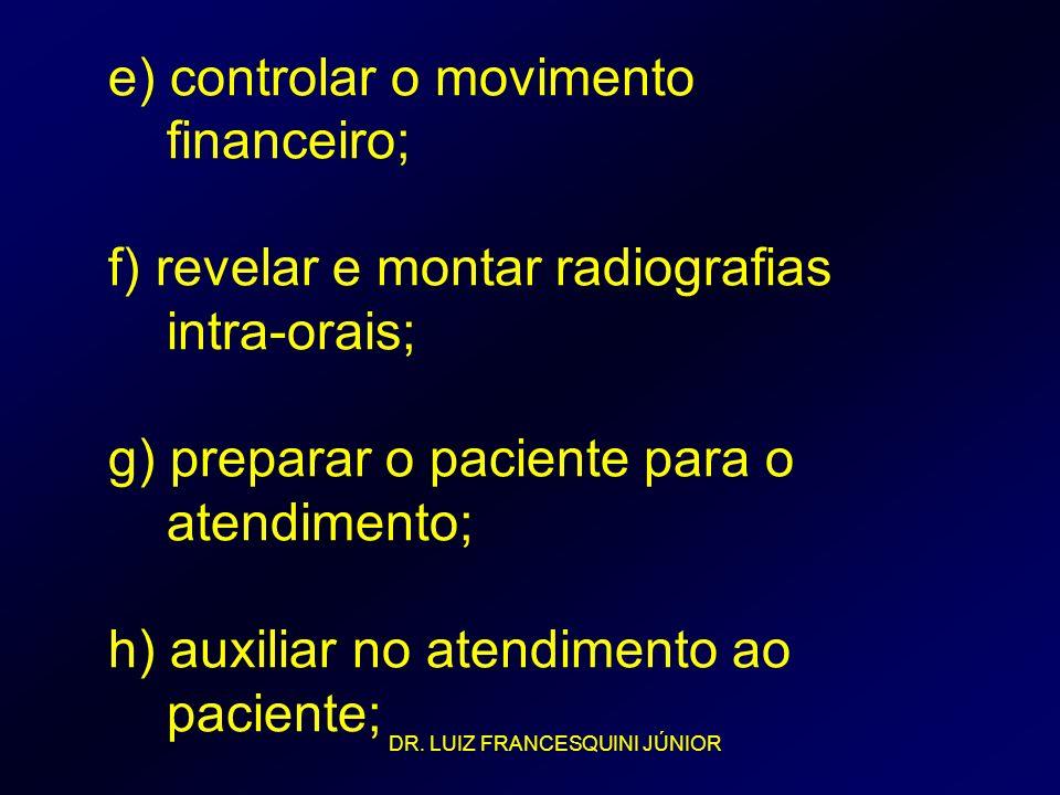 e) controlar o movimento financeiro; f) revelar e montar radiografias intra-orais; g) preparar o paciente para o atendimento; h) auxiliar no atendimen