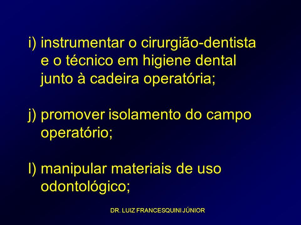 i) instrumentar o cirurgião-dentista e o técnico em higiene dental junto à cadeira operatória; j) promover isolamento do campo operatório; l) manipula