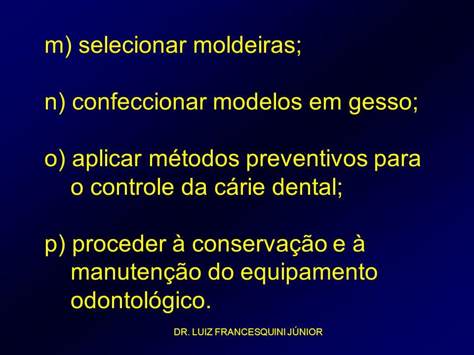 m) selecionar moldeiras; n) confeccionar modelos em gesso; o) aplicar métodos preventivos para o controle da cárie dental; p) proceder à conservação e