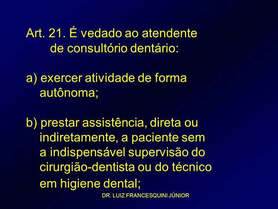 Art. 21. É vedado ao atendente de consultório dentário: a) exercer atividade de forma autônoma; b) prestar assistência, direta ou indiretamente, a pac